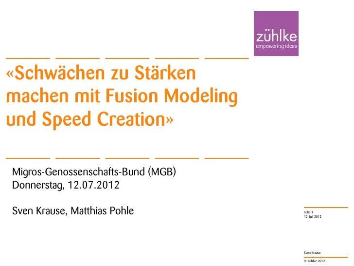 «Schwächen zu Stärkenmachen mit Fusion Modelingund Speed Creation»Migros-Genossenschafts-Bund (MGB)Donnerstag, 12.07.2012S...