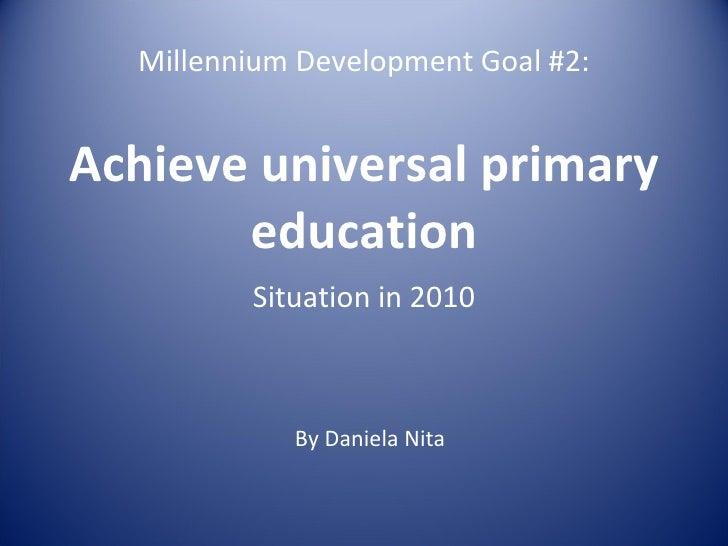 Millennium Development Goal #2: Achieve universal primary education Situation in 2010 By Daniela Nita