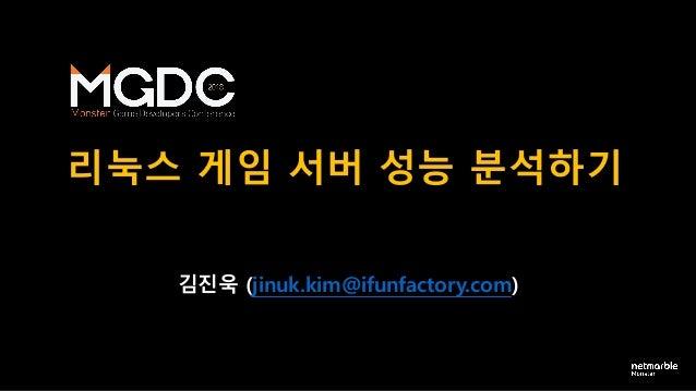 리눅스 게임 서버 성능 분석하기 김진욱 (jinuk.kim@ifunfactory.com)