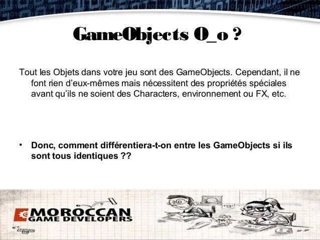 GameObjects O_o ?Tout les Objets dans votre jeu sont des GameObjects. Cependant, il ne  font rien d'eux-mêmes mais nécessi...
