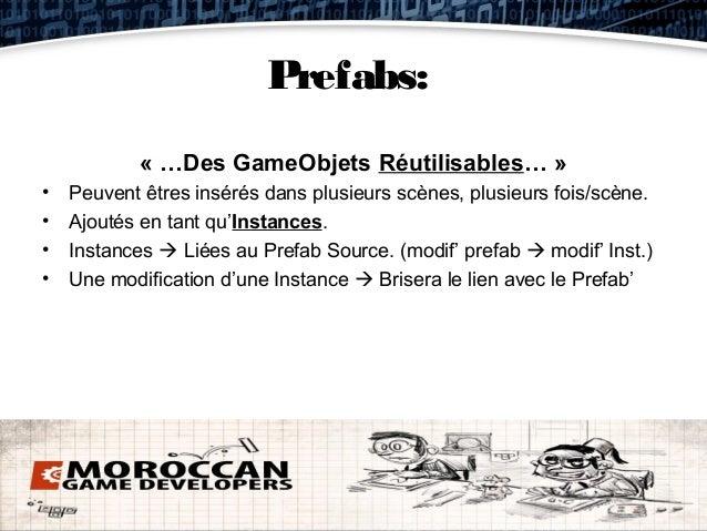 Prefabs:            « …Des GameObjets Réutilisables… »•   Peuvent êtres insérés dans plusieurs scènes, plusieurs fois/scèn...