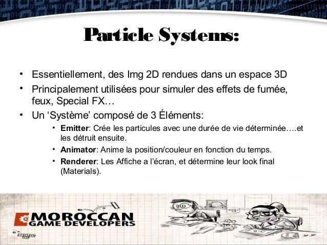 Particle Systems:• Essentiellement, des Img 2D rendues dans un espace 3D• Principalement utilisées pour simuler des effets...
