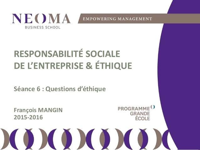 jeudi 7 avril 2016 111 RESPONSABILITÉ SOCIALE DE L'ENTREPRISE & ÉTHIQUE Séance 6 : Questions d'éthique François MANGIN 201...