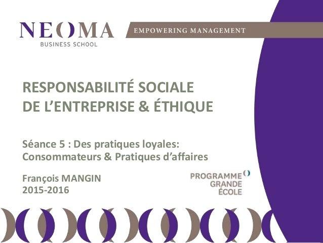 dimanche 14 février 2016 111 RESPONSABILITÉ SOCIALE DE L'ENTREPRISE & ÉTHIQUE Séance 5 : Des pratiques loyales: Consommate...
