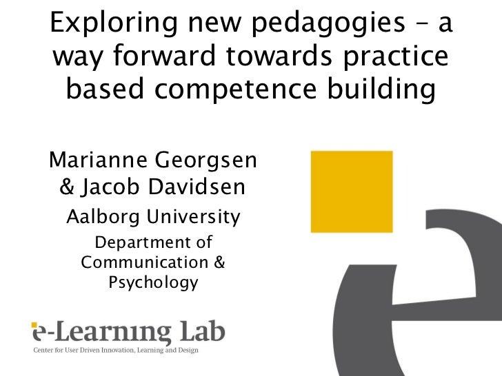 Exploring new pedagogies – away forward towards practice based competence buildingMarianne Georgsen & Jacob Davidsen Aalbo...