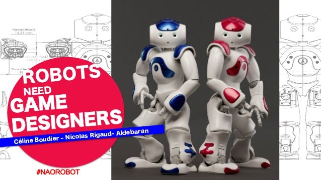 GAME DESIGNERS ROBOTS NEED Céline Boudier ‒ Nicolas Rigaud- Aldebaran #NAOROBOT