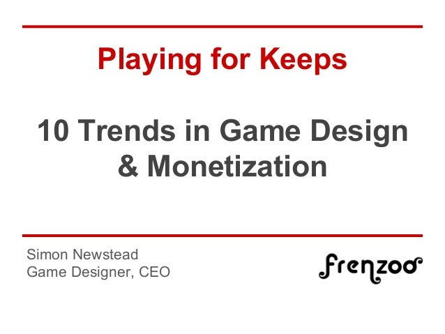 Playing for Keeps 10 Trends in Game Design & Monetization Simon Newstead Game Designer, CEO
