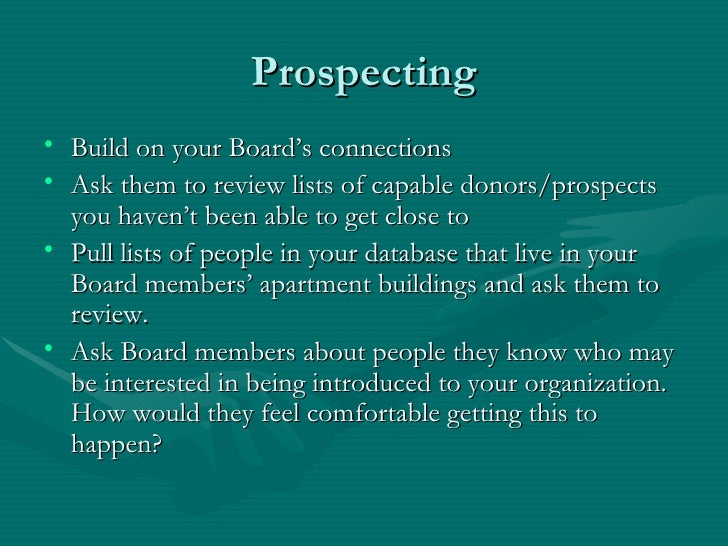 Prospecting• Build on your Board's connections• Ask them to review lists of capable donors/prospects  you haven't been abl...