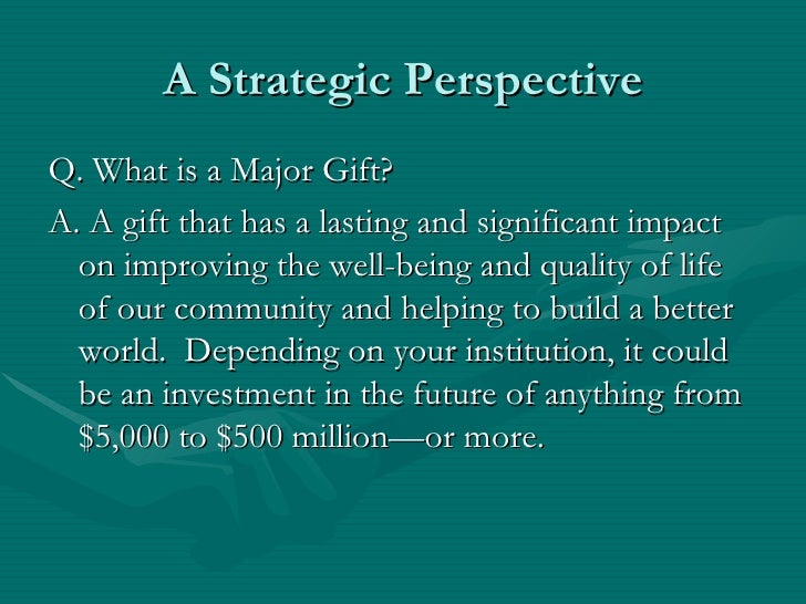 A Strategic PerspectiveQ. What is a Major Gift?A. A gift that has a lasting and significant impact  on improving the well-...