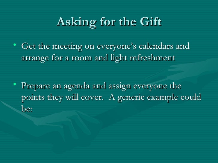 Asking for the Gift• Get the meeting on everyone's calendars and  arrange for a room and light refreshment• Prepare an age...