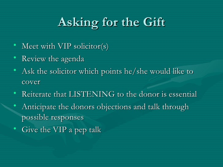 Asking for the Gift• Meet with VIP solicitor(s)• Review the agenda• Ask the solicitor which points he/she would like to  c...