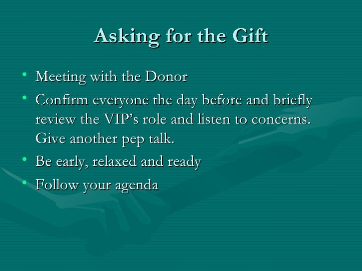 Asking for the Gift• Meeting with the Donor• Confirm everyone the day before and briefly  review the VIP's role and listen...