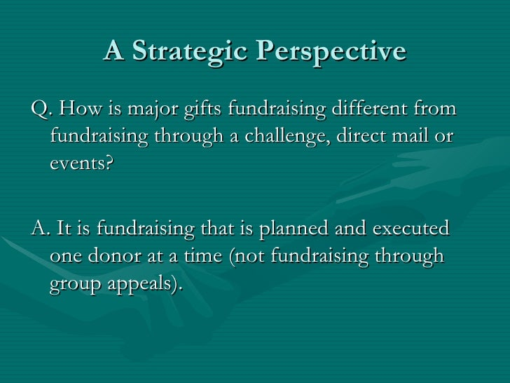 A Strategic PerspectiveQ. How is major gifts fundraising different from fundraising through a challenge, direct mail or ev...