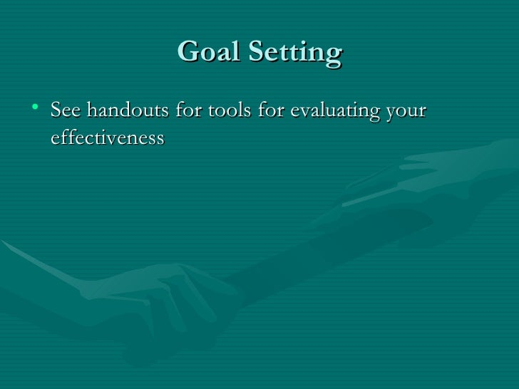 Goal Setting• See handouts for tools for evaluating your  effectiveness