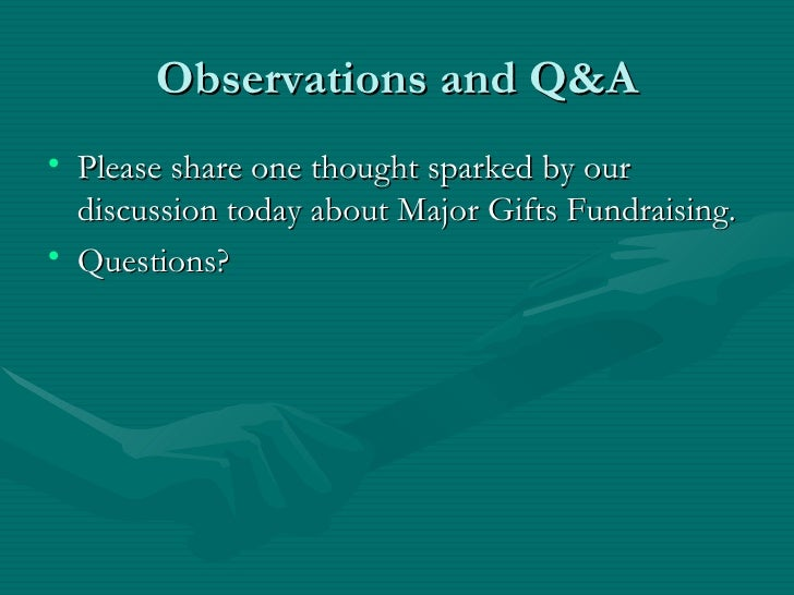 Observations and Q&A• Please share one thought sparked by our  discussion today about Major Gifts Fundraising.• Questions?
