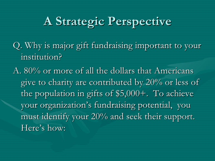 A Strategic PerspectiveQ. Why is major gift fundraising important to your  institution?A. 80% or more of all the dollars t...