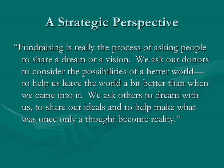 """A Strategic Perspective""""Fundraising is really the process of asking people  to share a dream or a vision. We ask our donor..."""