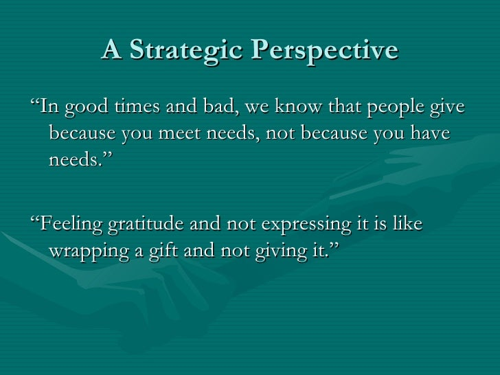 """A Strategic Perspective""""In good times and bad, we know that people give  because you meet needs, not because you have  nee..."""