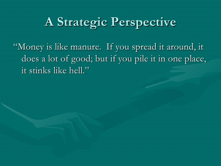 """A Strategic Perspective""""Money is like manure. If you spread it around, it does a lot of good; but if you pile it in one pl..."""