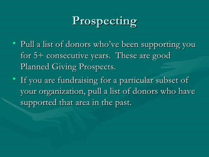 Prospecting• Pull a list of donors who've been supporting you  for 5+ consecutive years. These are good  Planned Giving Pr...
