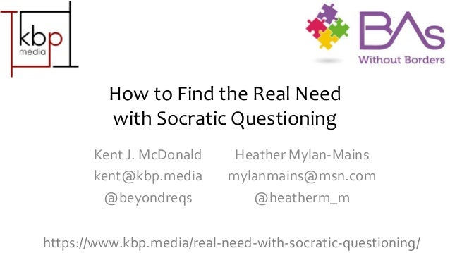 How to Find the Real Need with Socratic Questioning Kent J. McDonald kent@kbp.media @beyondreqs Heather Mylan-Mains mylanm...
