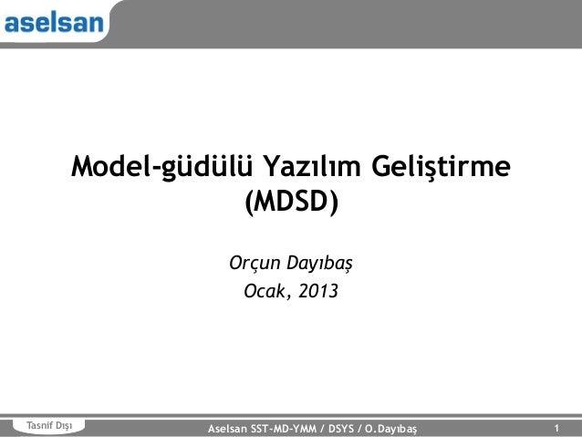 Model-güdülü Yazılım Geliştirme (MDSD) Orçun Dayıbaş Ocak, 2013  Tasnif Dışı  Aselsan SST-MD-YMM / DSYS / O.Dayıbaş  1