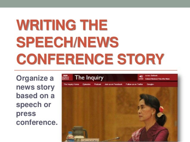 WRITING THE SPEECH/NEWS CONFERENCE STORY Organize a news story based on a speech or press conference.