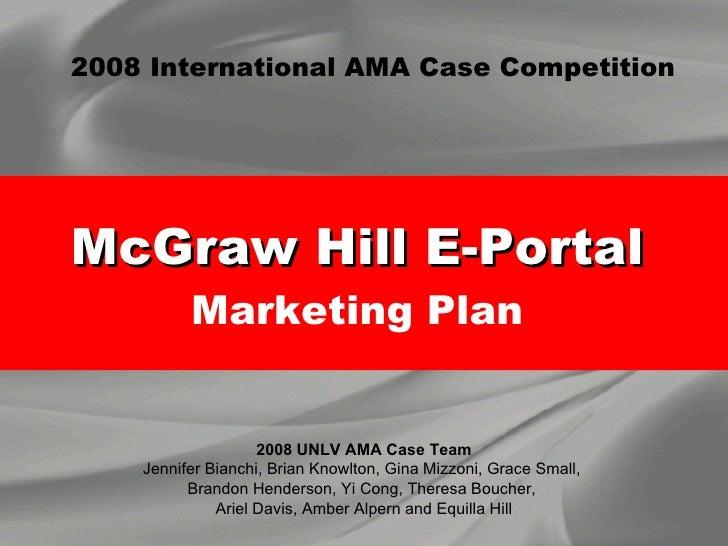 McGraw Hill E-Portal   Marketing Plan  2008 UNLV AMA Case Team Jennifer Bianchi, Brian Knowlton, Gina Mizzoni, Grace Small...