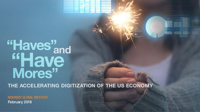"""Haves""and ""Have Mores"" THE ACCELERATING DIGITIZATION OF THE US ECONOMY MCKINSEY GLOBAL INSTITUTE February 2016"