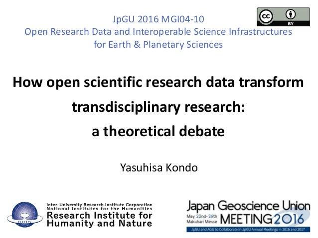 How open scientific research data transform transdisciplinary research: a theoretical debate Yasuhisa Kondo JpGU 2016 MGI0...