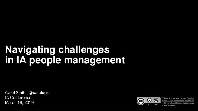 Navigating challenges in IA people management Carol Smith @carologic IA Conference March 16, 2019 This work is licensed un...
