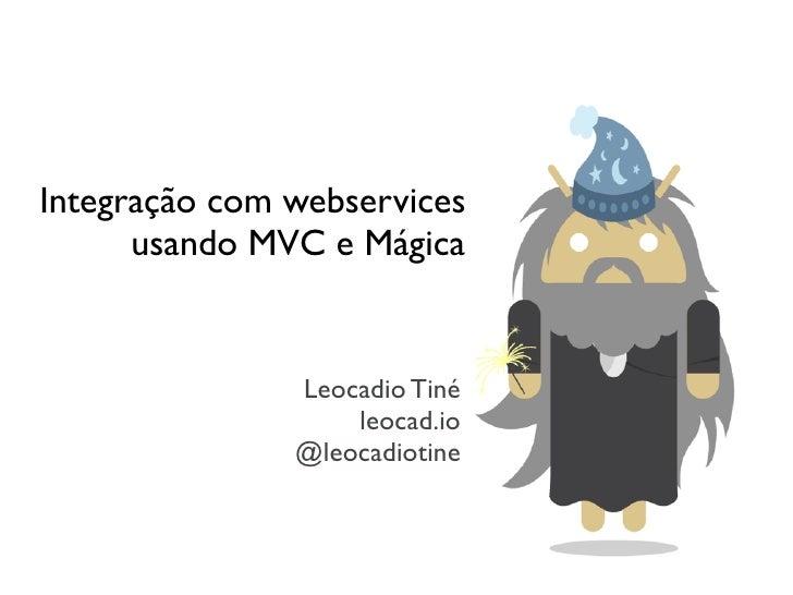 Integração com webservices      usando MVC e Mágica               Leocadio Tiné                   leocad.io               ...