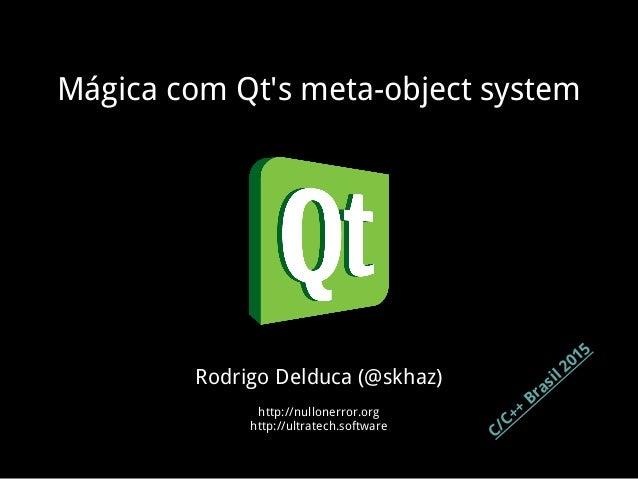 Mágica com Qt's meta-object system Rodrigo Delduca (@skhaz) http://nullonerror.org http://ultratech.software C/C++ Brasil ...