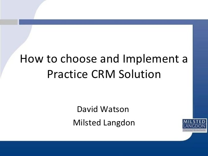 How to choose and Implement a Practice CRM Solution David Watson  Milsted Langdon