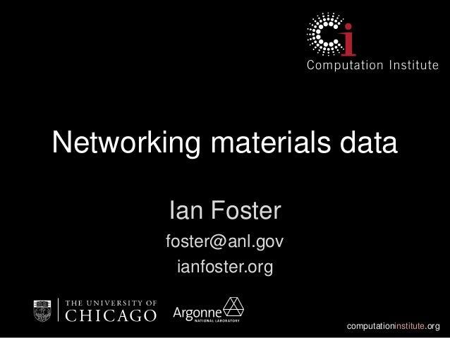 computationinstitute.org Networking materials data Ian Foster foster@anl.gov ianfoster.org