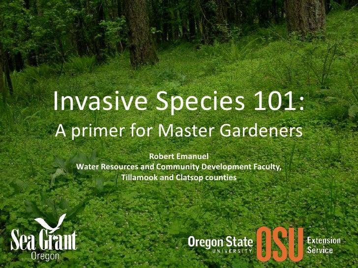 Invasive Species 101:<br />A primer for Master Gardeners<br />Robert Emanuel<br />Water Resources and Community Developmen...