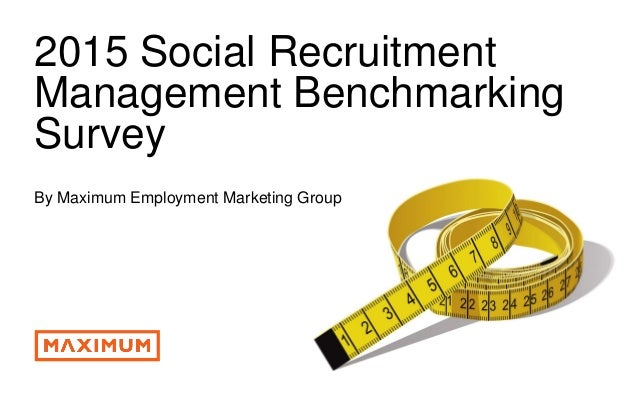 © 2016 Maximum Employment Marketing Group. All rights reserved. 1 2015 Social Recruitment Management Benchmarking Survey B...