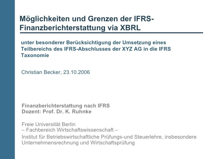 Möglichkeiten und Grenzen der IFRS-Finanzberichterstattung via XBRL Finanzberichterstattung nach IFRS Dozent: Prof. Dr. K....