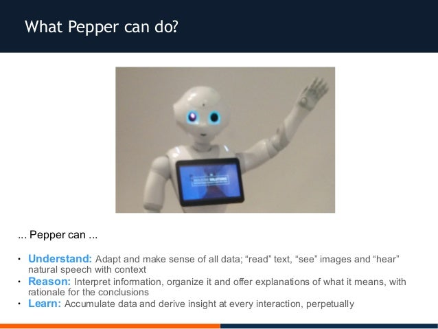"""What Pepper can do? ... Pepper can ... ● Understand: Adapt and make sense of all data; """"read"""" text, """"see"""" images and """"hear..."""