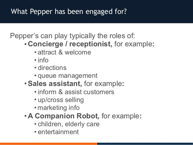Pepper's can play typically the roles of: •Concierge / receptionist, for example: • attract & welcome • info • directions ...
