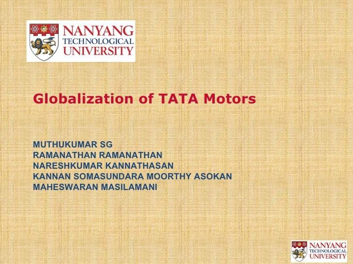 Globalization of TATA MotorsMUTHUKUMAR SGRAMANATHAN RAMANATHANNARESHKUMAR KANNATHASANKANNAN SOMASUNDARA MOORTHY ASOKANMAHE...