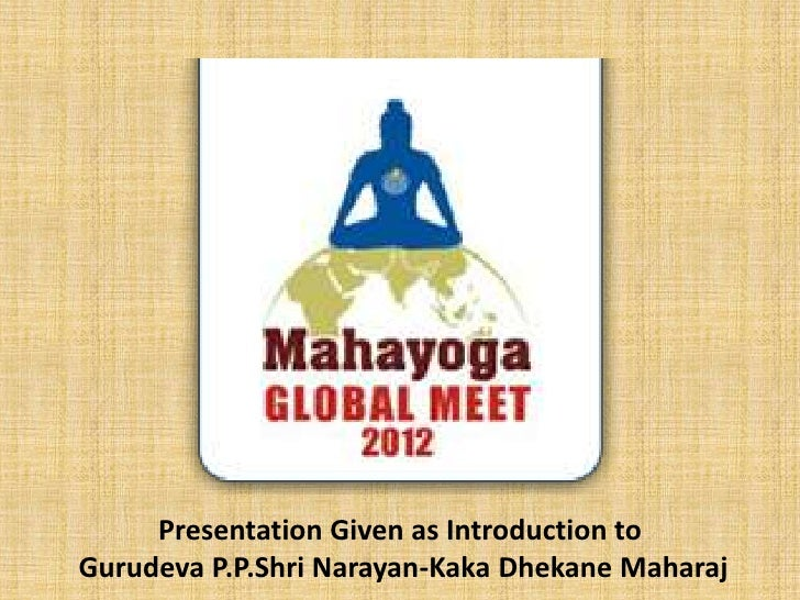 Presentation Given as Introduction toGurudeva P.P.Shri Narayan-Kaka Dhekane Maharaj