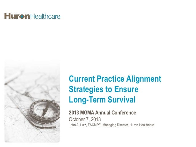 Current Practice Alignment Strategies to Ensure Long-Term Survival 2013 MGMA Annual Conference October 7, 2013 John A. Lut...
