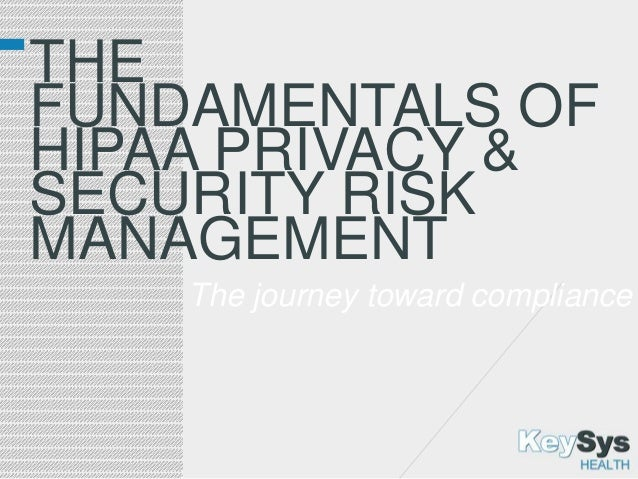 THE FUNDAMENTALS OF HIPAA PRIVACY & SECURITY RISK MANAGEMENT The journey toward compliance