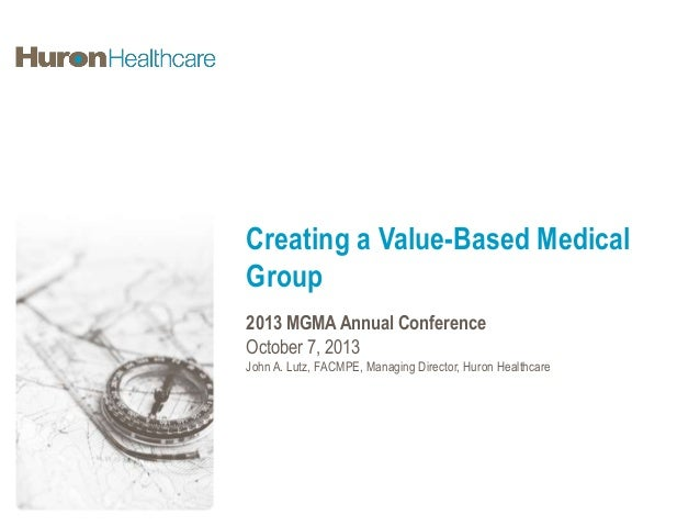 Creating a Value-Based Medical Group 2013 MGMA Annual Conference October 7, 2013 John A. Lutz, FACMPE, Managing Director, ...