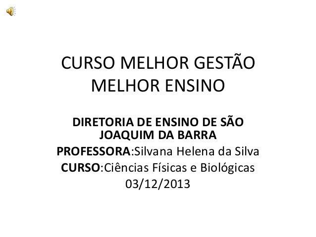 CURSO MELHOR GESTÃO MELHOR ENSINO DIRETORIA DE ENSINO DE SÃO JOAQUIM DA BARRA PROFESSORA:Silvana Helena da Silva CURSO:Ciê...