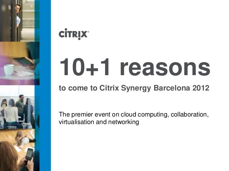 10+1 reasonsto come to Citrix Synergy Barcelona 2012The premier event on cloud computing, collaboration,virtualisation and...