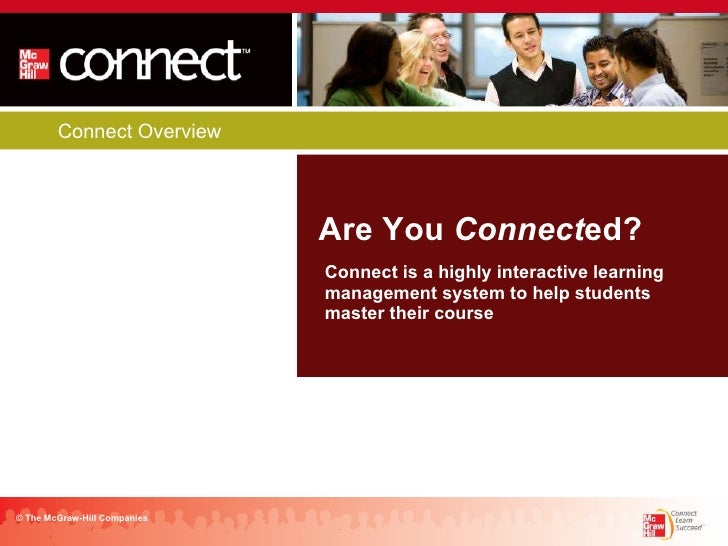 Connect Overview Are You  Connect ed? © The McGraw-Hill Companies Connect is a highly interactive learning management syst...