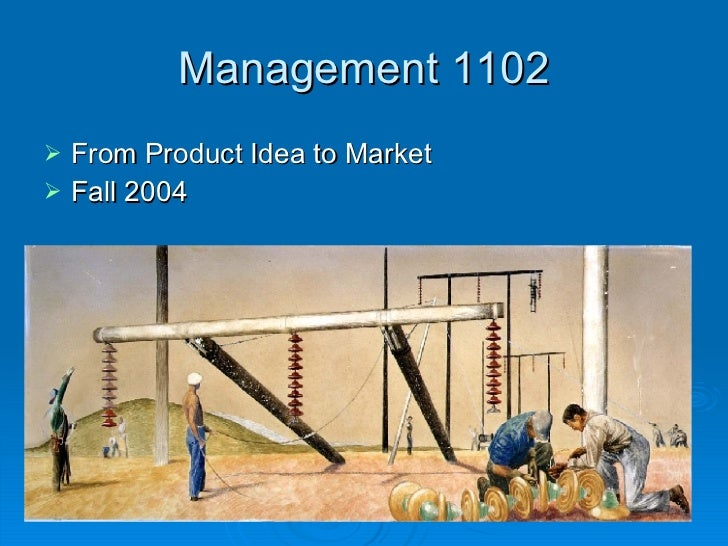 Management 1102 <ul><li>From Product Idea to Market </li></ul><ul><li>Fall 2004 </li></ul>