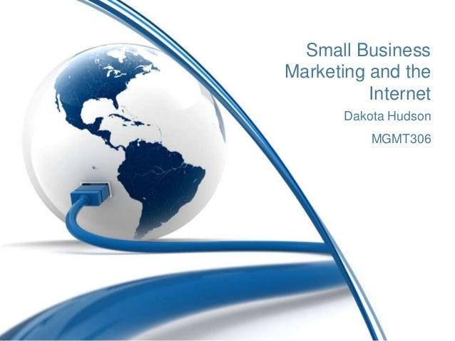 Small BusinessMarketing and the          Internet       Dakota Hudson           MGMT306